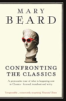 Confronting the Classics: Traditions, Adventures and Innovations von [Beard, Mary]