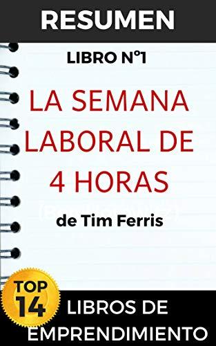 RESUMEN - LA SEMANA LABORAL DE 4 HORAS (TIM FERRIS): ¿Quién no querría ganar más trabajando menos? (TOP 14 MEJORES LIBROS DE EMPRENDIMIENTO nº 1)