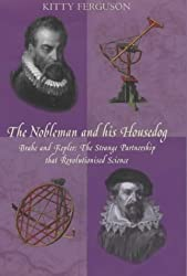 THE NOBLEMAN AND HIS HOUSEDOG. Tycho Brahe and Johannes Kepler: The Strange Partnership that revolutionised Science. by Kitty Ferguson (2002-05-03)