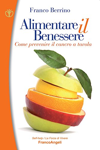 Alimentare il benessere. Come prevenire il cancro a tavola: Come prevenire il cancro a tavola (Self-help Vol. 61) (Italian Edition)