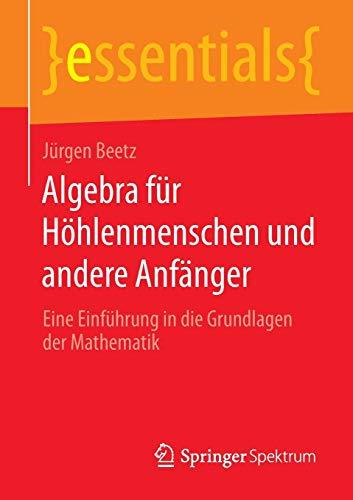 Algebra für Höhlenmenschen und andere Anfänger: Eine Einführung in die Grundlagen der Mathematik (essentials)