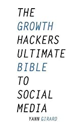The Growth Hacker's Ultimate Bible To Social Media: 20 Social Media Hacks for Explosive Growth, Updated & Expanded by Yann Girard (2016-01-07)
