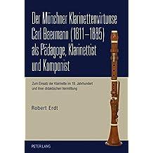 Der Münchner Klarinettenvirtuose Carl Baermann (1811-1885) als Pädagoge, Klarinettist und Komponist: Zum Einsatz der Klarinette im 19. Jahrhundert und ihrer didaktischen Vermittlung