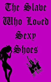 The Slave Who Loved Sexy Shoes (Mistress Beka Sex Stories Book 4) by [Morte, Petit]