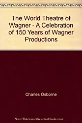 The World Theatre of Wagner: A Celebration of 150 Years of Wagnerian Productions by Charles Osborne (1990) Hardcover