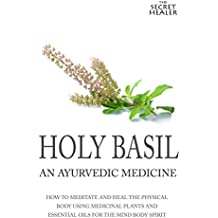 Holy Basil - Ayurvedic Medicine's Tulsi: How To Meditate And Heal The Physical Body Using Medicinal Plants and Essential Oils For The Mind Body Spirit ... Oils Profiles Book 3) (English Edition)