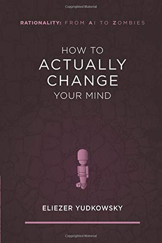 How to Actually Change Your Mind (Rationality: From AI to Zombies) por Eliezer Yudkowsky