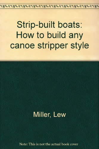 Strip-built boats: How to build any canoe stripper style -
