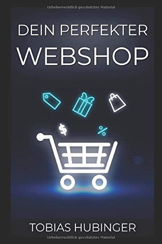 Dein perfekter Webshop: Die ultimative Schritt für Schritt Anleitung um deinen eigenen Online Shop zu erstellen und im E-Commerce durchzustarten