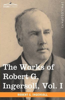 [(The Works of Robert G. Ingersoll, Vol. I (in 12 Volumes))] [By (author) Colonel Robert Green Ingersoll] published on (November, 2009)