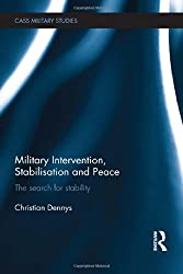 Military Intervention, Stabilisation and Peace: The search for stability (Cass Military Studies)