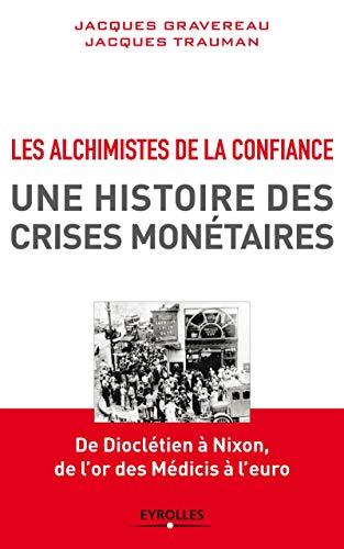 Les alchimistes de la confiance, une histoire des crises monétaires: De Dioclétien à Nixon, de l'or des Medicis à l'euro.