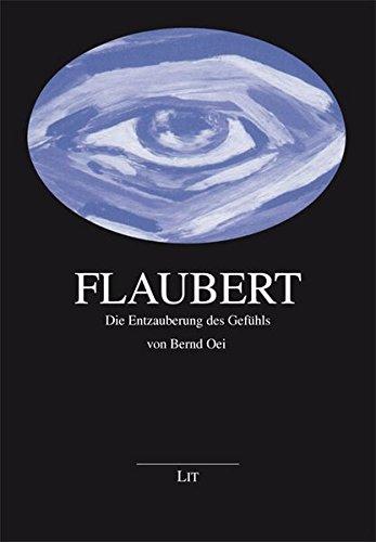 Flaubert: Die Entzauberung des Gefühls (Grenzgänger zwischen Philosophie und Literatur)