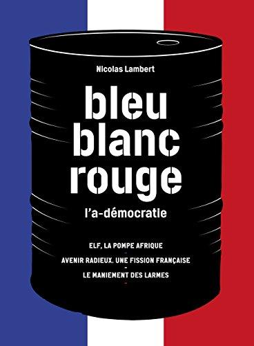 Bleu, blanc, rouge, l'a-dmocratie : 3 volumes : Elf, la pompe Afrique ; Avenir radieux, une fission franaise ; Le maniement des larmes