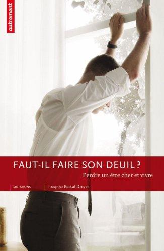 Faut-il faire son deuil ? : Perdre un être cher et vivre par Pascal Dreyer, Collectif