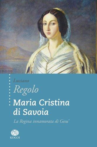 Maria Cristina di Savoia. La regina innamorata di Gesù