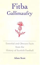 Fitba Gallimaufry: Essential and Obscure Facts from the History of Scottish Football