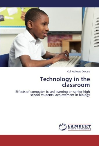 Technology in the classroom: Effects of computer-based learning on senior high school students' achievement in biology by Kofi Acheaw Owusu (2013-11-13)