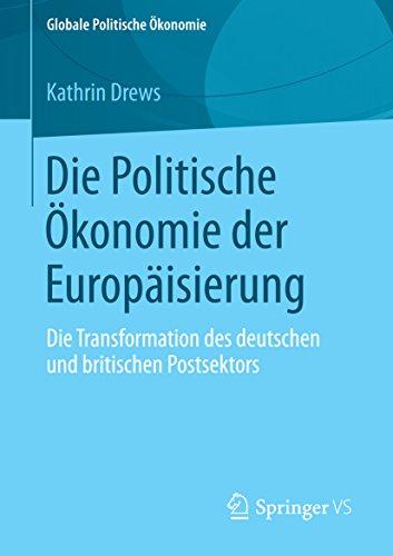 Die Politische Ökonomie der Europäisierung: Die Transformation des deutschen und britischen Postsektors (Globale Politische Ökonomie) (Die Globale Transformation)