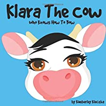 Klara The Cow Who Knows How To Bow: (Fun Rhyming Picture Book/Bedtime Story with Farm Animals about Friendships, Being Special and Loved... Ages 2-8) (Friendship Series Book 1): Volume 1