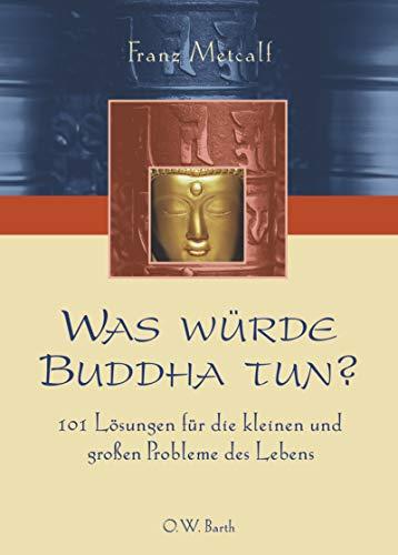 Was würde Buddha tun?: 101 Lösungen für die kleinen und grossen Probleme des Lebens (O. W. Barth im Scherz Verlag)