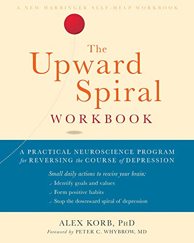 The Upward Spiral Workbook A Practical Neuroscience Program For Reversing The Course Of Depression A New Harbinger Self Help Workbook