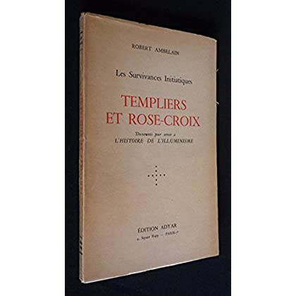 Les Survivances Initiatiques : Templiers et Rose-Croix. Documents pour servir à l'histoire de l'illuminisme