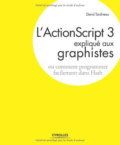 L'ActionScript 3 expliqué aux graphistes : Ou comment programmer facilement dans Flash par David Tardiveau