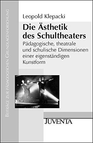 Die Ästhetik des Schultheaters: Pädagogische, theatrale und schulische Dimensionen einer eigenständigen Kunstform (Beiträge zur pädagogischen Grundlagenforschung)