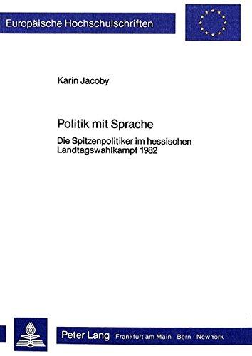 Politik mit Sprache: Die Spitzenpolitiker im hessischen Landtagswahlkampf 1982 (Europäische Hochschulschriften. Reihe XXI, Linguistik) por Karin Jacoby
