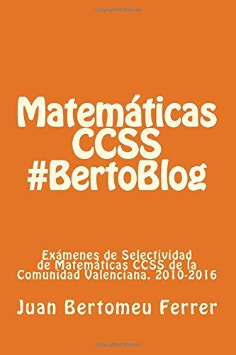 Matemáticas CCSS #BertoBlog: Exámenes de Selectividad de Matemáticas CCSS de la Comunidad Valenciana. 2010-2016 por Juan Bertomeu Ferrer