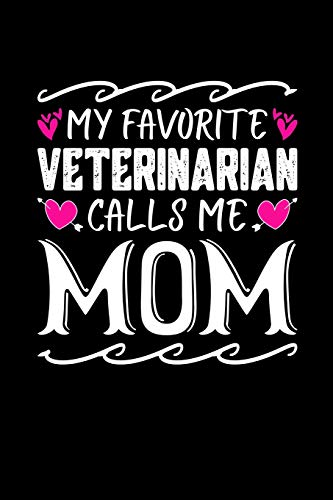 My Favorite Veterinarian Calls Me Mom: Birthday, Retirement, Mothers Day Gift from Son, Daughter or Mom, Lined Notebook, 6' x 9', 120 Pages
