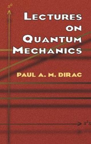 Lectures on Quantum Mechanics (Dover Books on Physics) by Paul A. M. Dirac (2003-03-28)