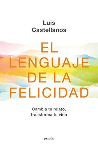 El lenguaje de la felicidad: Cambia tu relato, transforma tu vida