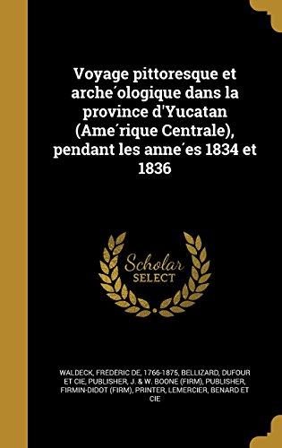 Voyage Pittoresque Et Arche Ologique Dans La Province D'Yucatan (AME Rique Centrale), Pendant Les Anne Es 1834 Et 1836