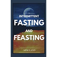 Intermittent Fasting and Feasting: Use Strategic Periods of Fasting and Feasting to Burn Fat Like a Beast, Build Muscle Like a Freak and Eat One Meal a ... One Meal a Day Book 1) (English Edition)
