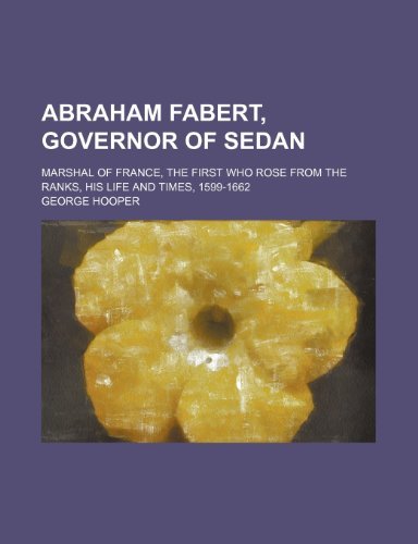 Abraham Fabert, Governor of Sedan; Marshal of France, the First Who Rose From the Ranks, His Life and Times, 1599-1662