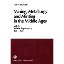 Mining, Metallurgy and Minting in the Middle Ages. Vol. 1: Asiatic Supremacy, 425-1125