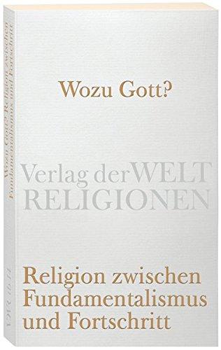 Wozu Gott?: Religion zwischen Fundamentalismus und Fortschritt (Verlag der Weltreligionen)