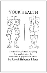 Your Health: A Corrective System of Exercising that Revolutionizes the Entire Field of Physical Education by Joseph H. Pilates (1998-12-31)