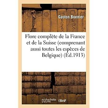 Flore complète de la France et de la Suisse (comprenant aussi toutes les espèces de Belgique): pour trouver facilement les noms des plantes sans mots techniques...
