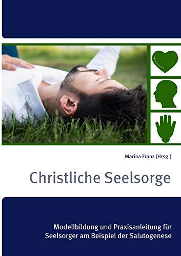 Christliche Seelsorge: Modellbildung und Praxisanleitung für Seelsorger am Beispiel der Salutogenese