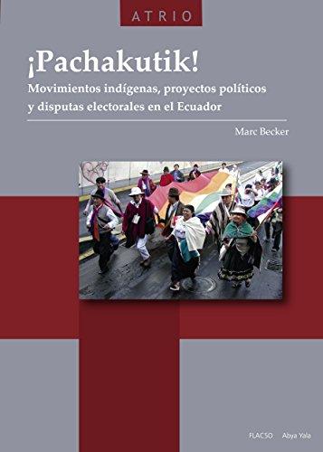 ¡Pachakutik!: Movimientos indígenas, proyectos políticos y disputas electorales en el Ecuador por Marc Becker