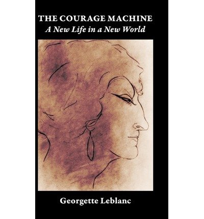 [(The Courage Machine: Souvenirs Volume II: A New Life in a New World)] [Author: Georgette Leblanc] published on (June, 2012)