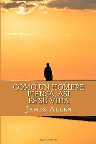 Como un Hombre Piensa, Asi es Su Vida (As a Man Thinketh) por James Allen
