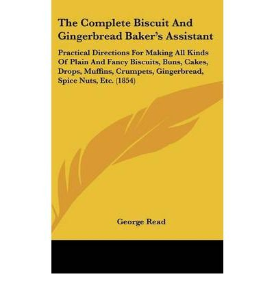 The Complete Biscuit and Gingerbread Baker's Assistant: Practical Directions for Making All Kinds of Plain and Fancy Biscuits, Buns, Cakes, Drops, Muffins, Crumpets, Gingerbread, Spice Nuts, Etc. (1854) (Hardback) - Common