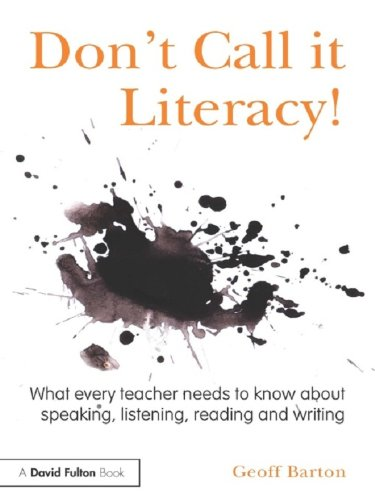 Don't Call it Literacy!: What every teacher needs to know about speaking, listening, reading and writing Epub Descargar