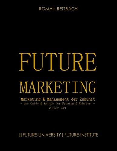 Future-Marketing | Zukunftsmarketing: - der Zukunfts-Guide & Knigge für Spezien & Roboter - aller Art Zukunft des Marketings & Managements (ZMM)