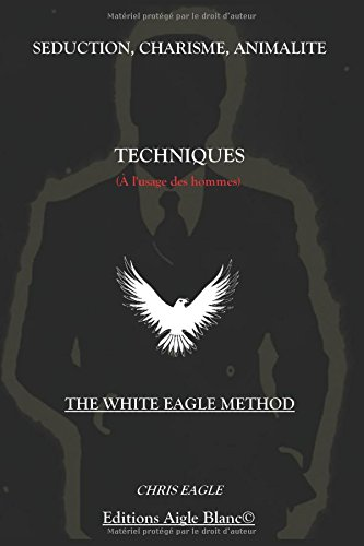 Sduction, Charisme, Animalit : Techniques ( l'usage des Hommes): The White Eagle Method
