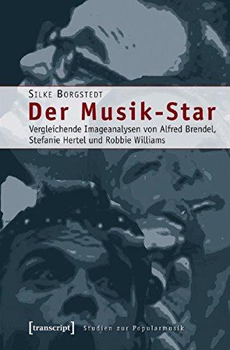 Der Musik-Star: Vergleichende Imageanalysen von Alfred Brendel, Stefanie Hertel und Robbie Williams (Studien zur Popularmusik)